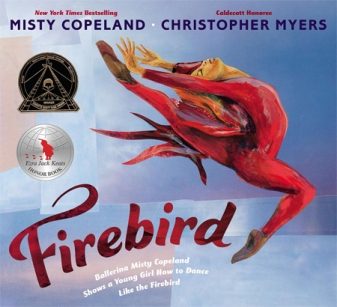 Firebird. By Misty Cope- land. Illus. by Christopher Myers. Penguin/G.P. Putnam's. Famed ballerina Misty Copeland encou- rages a young African-American girl to follow her dreams to be a prima- ballerina in this poetic text vividly illustrated with evocative collages.