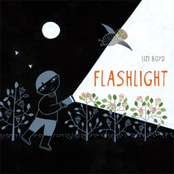 Flashlight. By Lizi Boyd. Illus. by the author. Chronicle. In mostly black and white illustrations, a young child with a flash- light discovers many of the mysteries and joys of the night, then suddenly the tables are turned. Cut outs add to the fun of this highly imaginative book.