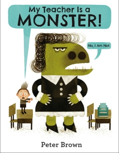 My Teacher is a Monster! (No, I am Not). By Peter Brown. Illus. by the author. Little, Brown. Bobby thinks his teacher is the worst.. that is until he accidentally meets her in the park. This hilarious book will tickle the funny bones of chil- dren (and their monstrous teachers).
