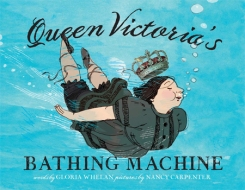 Queen Victoria's Bathing Machine. By Gloria Whelan. Illus. by Nancy Carpenter, Simon & Schuster. A playful rhy- ming text brings us to Victorian times and a queen who cannot be seen by her subjects when par- taking of such an indeli- cate activity as swimming. Amusing illustrations part- ner well with the tone of the book.