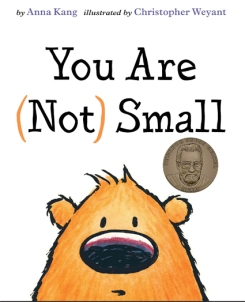 You Are (Not) Small. By Anna Kang. Illus. by Christopher Weyant. Two Lions. A heated debate quickly ensues when two furry creatures can't agree on who is big and who is small. Expressive illustrations and cleverly simple text come together to provide a humorous tale with an unexpected and satisfying conclusion. (2015 Geisel Medal Book)