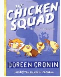 The Chicken Squad: The First Misadventure. By Doreen Cronin. Illus. by Kevin Cornell. Simon & Schuster/Atheneum. Tail, a scaredy-squirrel, seeks refuge and help from the Chicken Squad, four problem-solving chicks. This illustrated chapter book brings each chicken's zany personality to life.